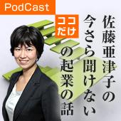 Podcastブログ 佐藤亜津子の今さら聞けないココだけの起業の話