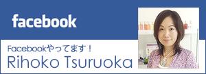 Facebookやってます!RIHOKO TSURUOKA