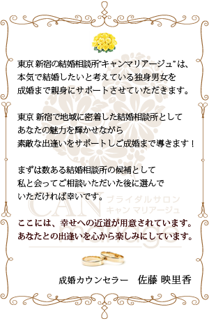 東京 新宿の結婚相談所キャンマリアージュ東京新宿店は、本気で結婚したいと考えている未婚男女をご成婚まで親身にサポートさせていただきます。東京 新宿で地域に密着した結婚相談所としてあなたの魅力を輝かせながら素敵な出逢いをサポートしご成婚まで導きます!まずは数ある結婚相談所の候補として、婚活のプロである私たち成婚カウンセラーと直接お会いしてご相談いただいた後に、ご入会をご検討いただければ幸いです。ここには、幸せへの近道が用意されています。あなたとの出逢いを心から楽しみにしています。